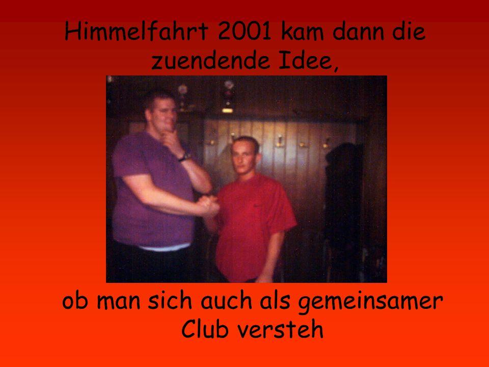 Himmelfahrt 2001 kam dann die zuendende Idee, ob man sich auch als gemeinsamer Club versteh