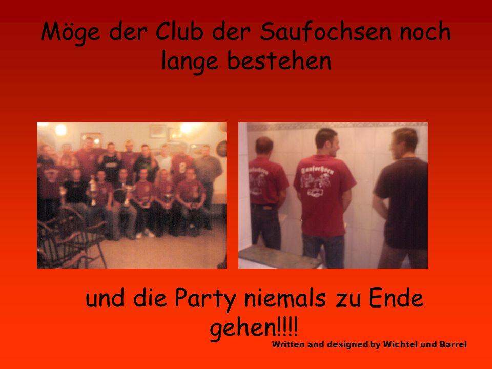 Möge der Club der Saufochsen noch lange bestehen und die Party niemals zu Ende gehen!!!.