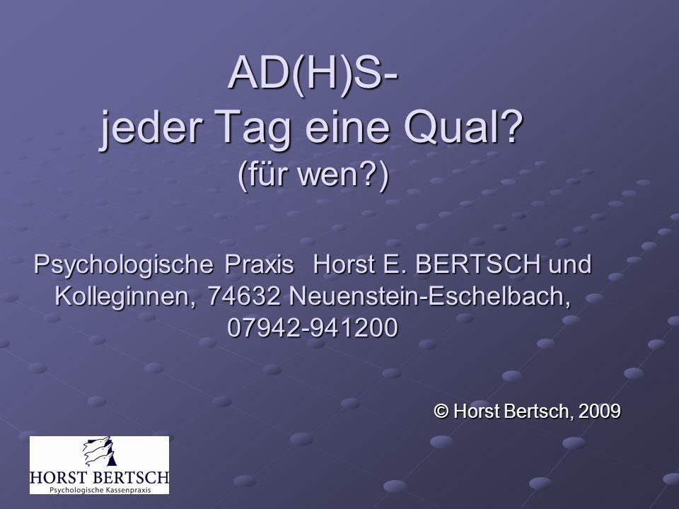 AD(H)S- jeder Tag eine Qual? (für wen?) Psychologische Praxis Horst E. BERTSCH und Kolleginnen, 74632 Neuenstein-Eschelbach, 07942-941200 © Horst Bert