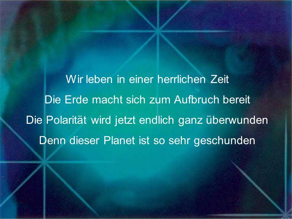 Wir leben in einer herrlichen Zeit Die Erde macht sich zum Aufbruch bereit Die Polarität wird jetzt endlich ganz überwunden Denn dieser Planet ist so