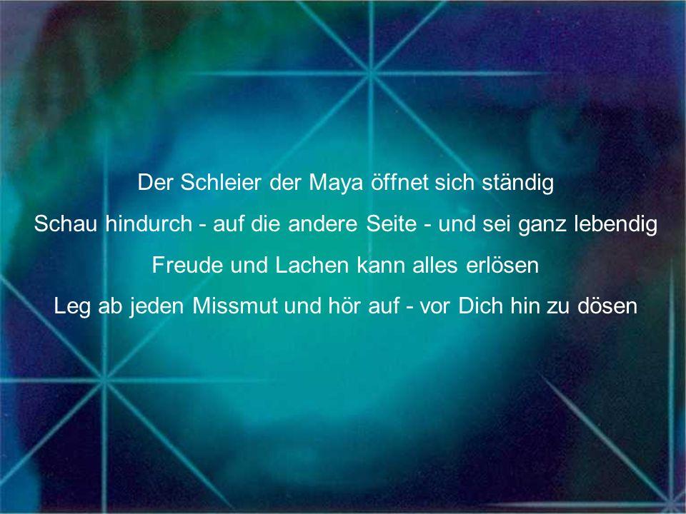 Der Schleier der Maya öffnet sich ständig Schau hindurch - auf die andere Seite - und sei ganz lebendig Freude und Lachen kann alles erlösen Leg ab je