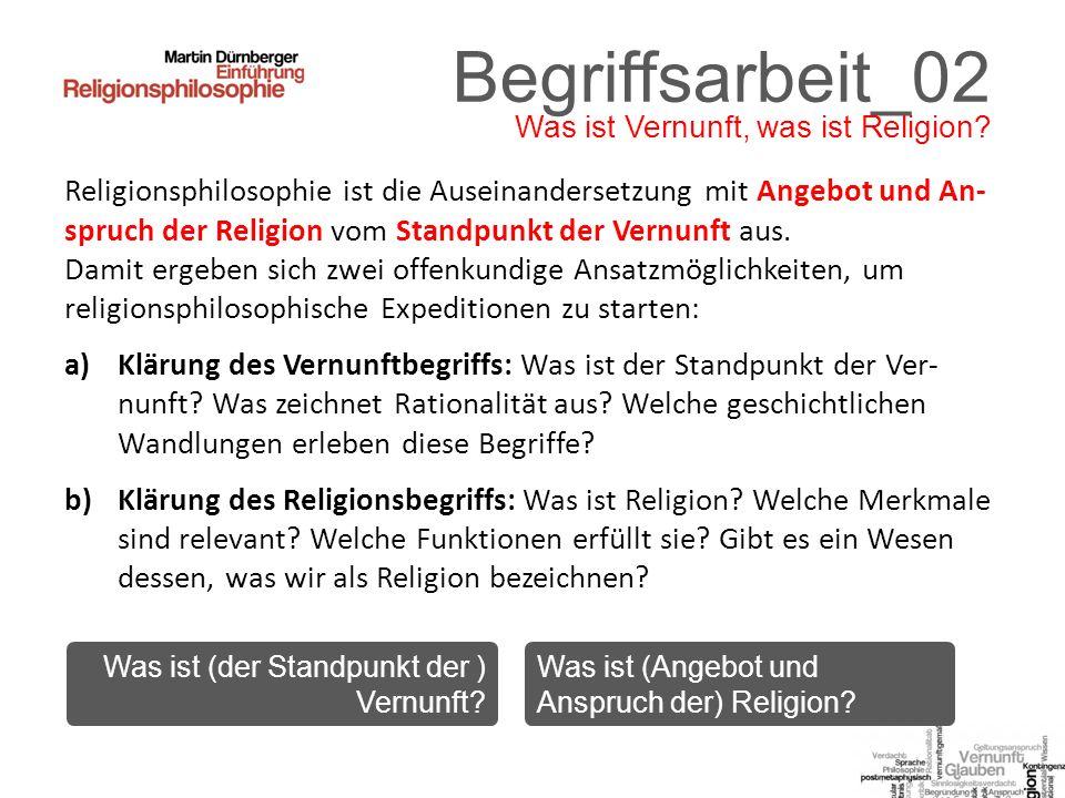 Begriffsarbeit_02 Religionsphilosophie ist die Auseinandersetzung mit Angebot und An- spruch der Religion vom Standpunkt der Vernunft aus.