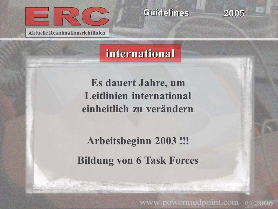 Es dauert Jahre, um Leitlinien international einheitlich zu verändern Arbeitsbeginn 2003 !!! Bildung von 6 Task Forces Aktuelle Reanimationsrichtlinie