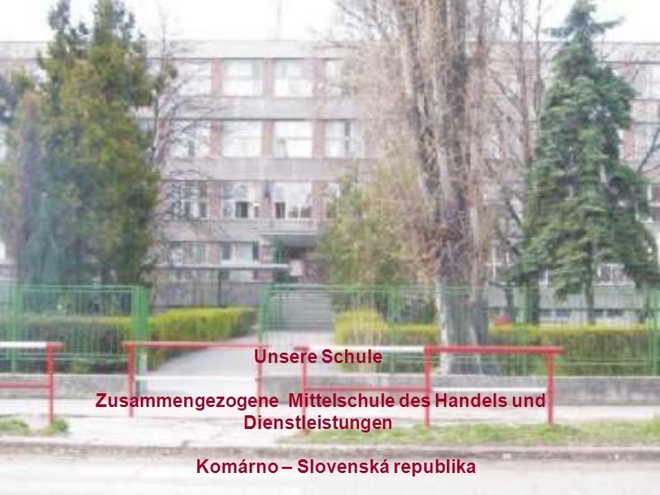 Unsere Schule Zusammengezogene Mittelschule des Handels und Dienstleistungen Komárno – Slovenská republika