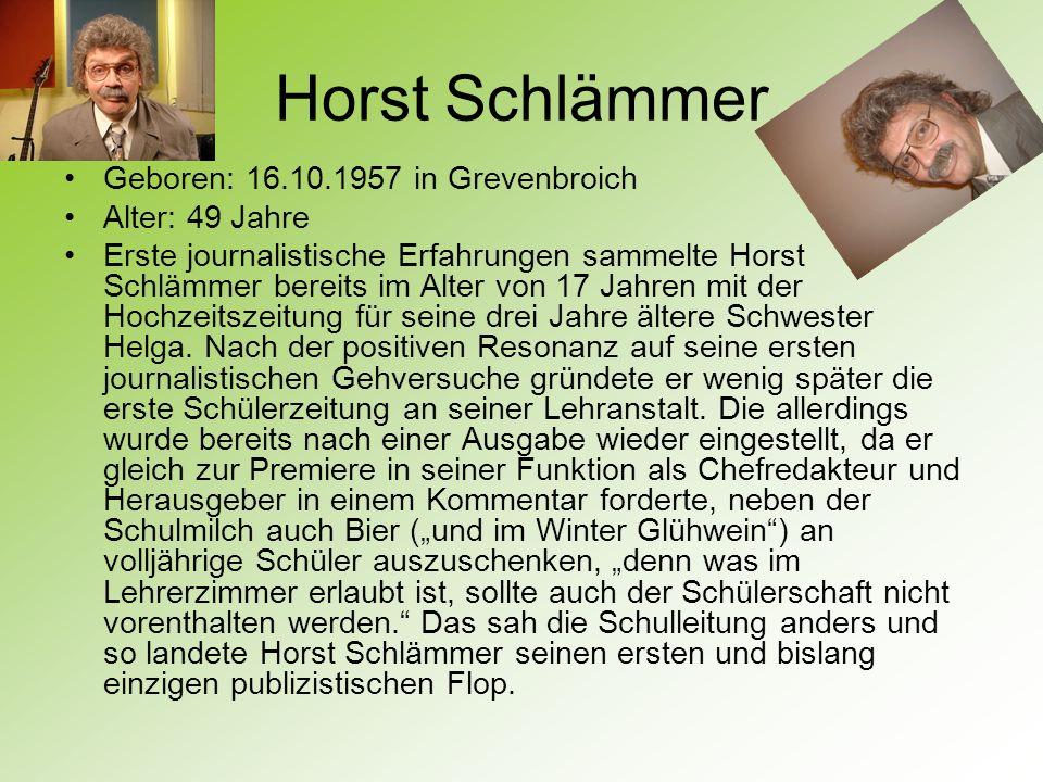 Horst Schlämmer Geboren: 16.10.1957 in Grevenbroich Alter: 49 Jahre Erste journalistische Erfahrungen sammelte Horst Schlämmer bereits im Alter von 17