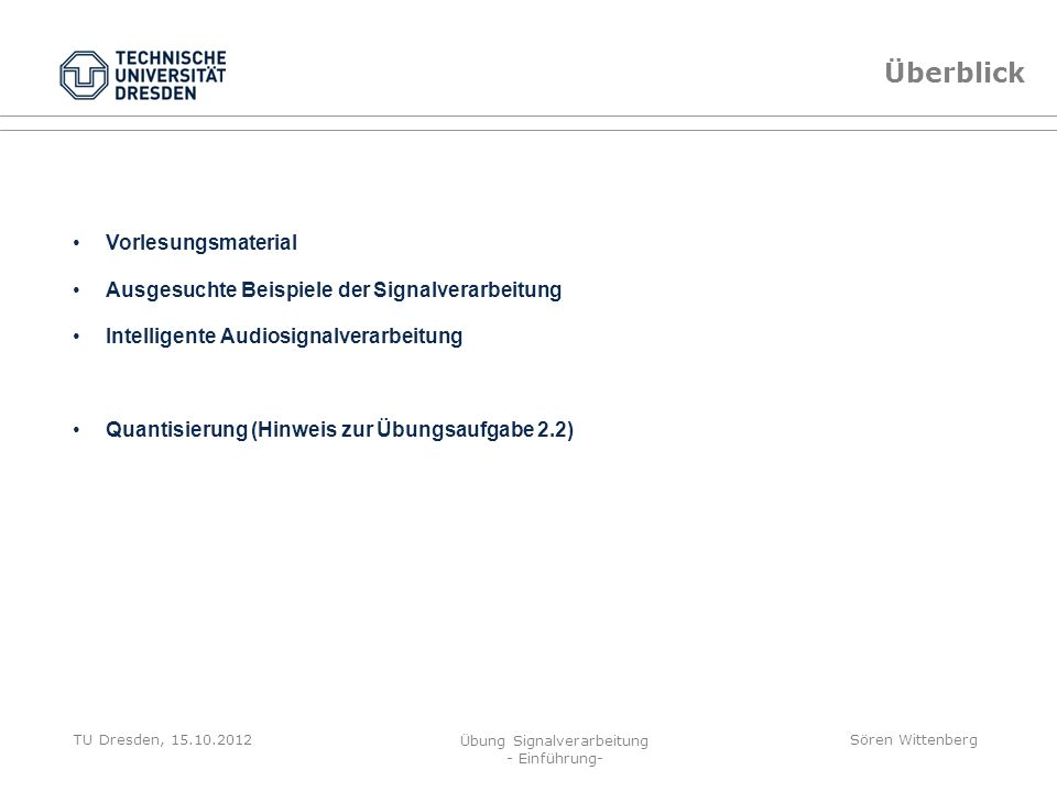 TU Dresden, 15.10.2012 Übung Signalverarbeitung - Einführung- Sören Wittenberg x e (t 0 ) = x(t 0 ) - x(t 0 ) Quantisierung Vorgehen zum Lösen der Aufgabe 2.2 Quantisierung (Hinweise auf Übungsblatt beachten) Fehlersignal gleichverteilt