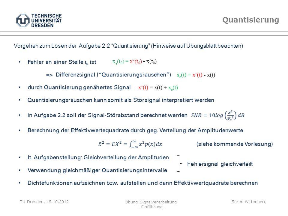 TU Dresden, 15.10.2012 Übung Signalverarbeitung - Einführung- Sören Wittenberg Quantisierung x(t) x { x(t) x e (t) x e (t) … Quantisierungsfehler (ugs