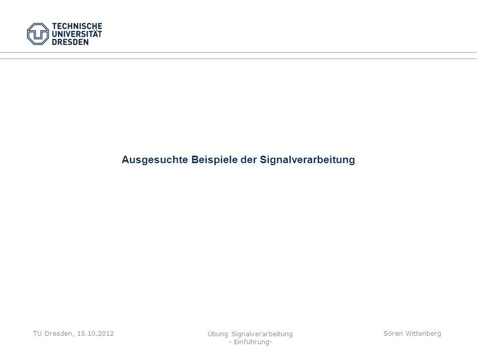 TU Dresden, 15.10.2012 Übung Signalverarbeitung - Einführung- Sören Wittenberg Ausgesuchte Beispiele der Signalverarbeitung