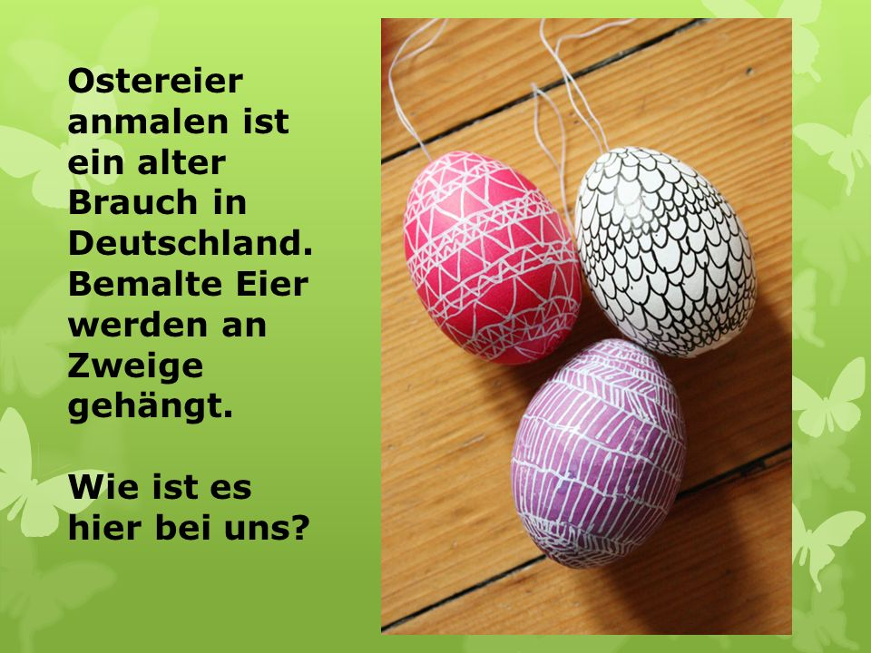 Ostereier anmalen ist ein alter Brauch in Deutschland. Bemalte Eier werden an Zweige gehängt. Wie ist es hier bei uns?