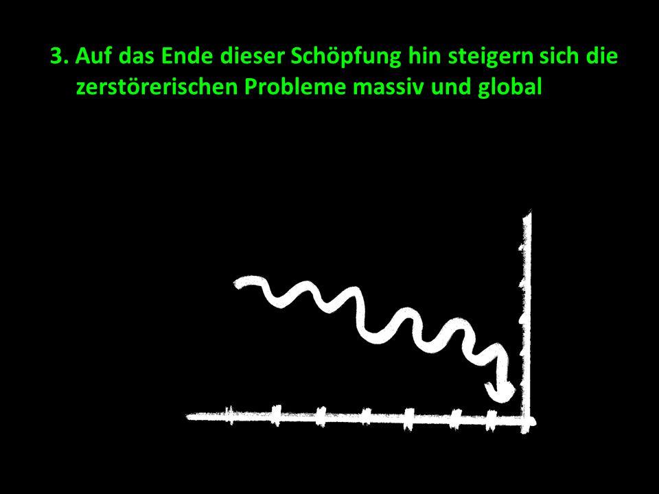 3. Auf das Ende dieser Schöpfung hin steigern sich die zerstörerischen Probleme massiv und global