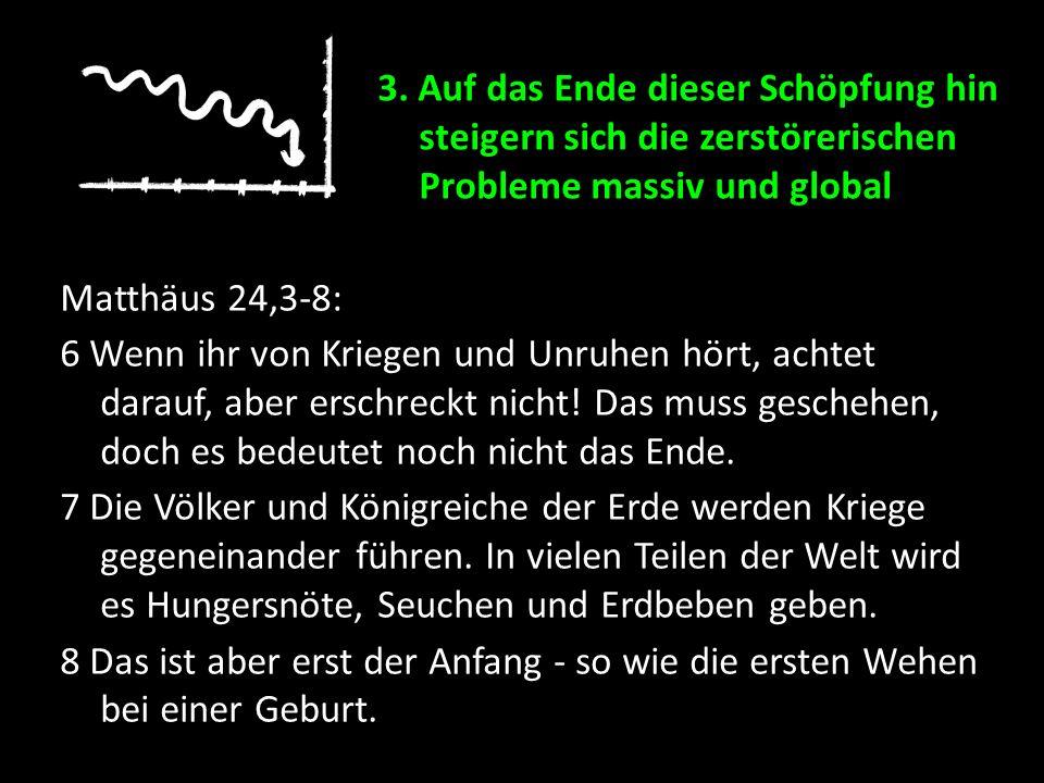 Matthäus 24,3-8: 6 Wenn ihr von Kriegen und Unruhen hört, achtet darauf, aber erschreckt nicht! Das muss geschehen, doch es bedeutet noch nicht das En