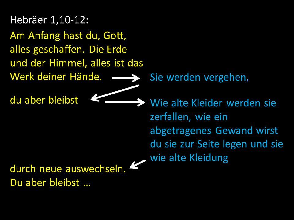 Hebräer 1,10-12: Am Anfang hast du, Gott, alles geschaffen. Die Erde und der Himmel, alles ist das Werk deiner Hände. Sie werden vergehen, du aber ble