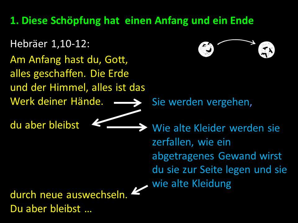 1. Diese Schöpfung hat einen Anfang und ein Ende Hebräer 1,10-12: Am Anfang hast du, Gott, alles geschaffen. Die Erde und der Himmel, alles ist das We