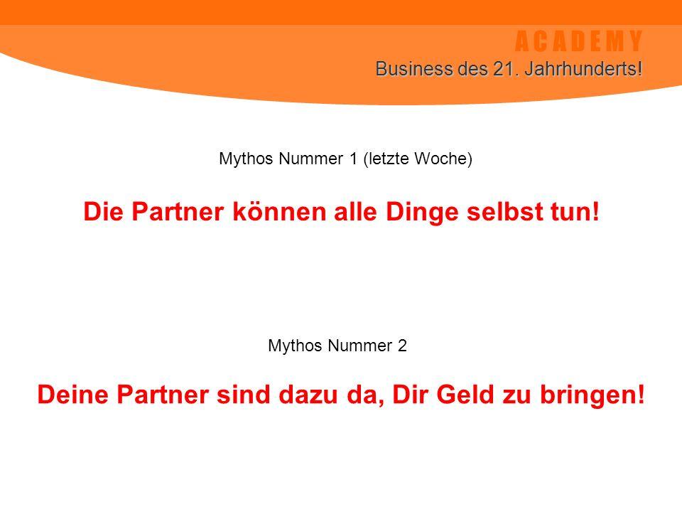 A C A D E M Y Business des 21. Jahrhunderts! Deine Partner sind dazu da, Dir Geld zu bringen! Die Partner können alle Dinge selbst tun! Mythos Nummer