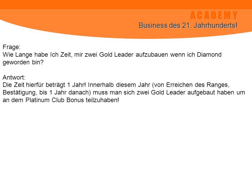 A C A D E M Y Business des 21. Jahrhunderts! Frage: Wie Lange habe Ich Zeit, mir zwei Gold Leader aufzubauen wenn ich Diamond geworden bin? Antwort: D