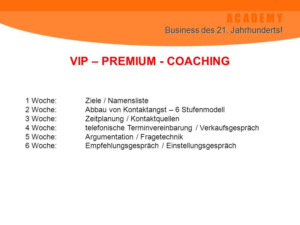 A C A D E M Y Business des 21. Jahrhunderts! VIP – PREMIUM - COACHING 1 Woche:Ziele / Namensliste 2 Woche:Abbau von Kontaktangst – 6 Stufenmodell 3 Wo