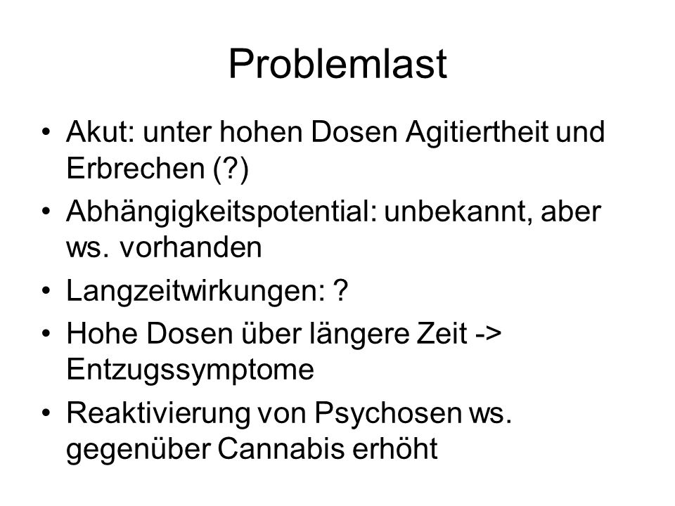 Problemlast Akut: unter hohen Dosen Agitiertheit und Erbrechen (?) Abhängigkeitspotential: unbekannt, aber ws. vorhanden Langzeitwirkungen: ? Hohe Dos