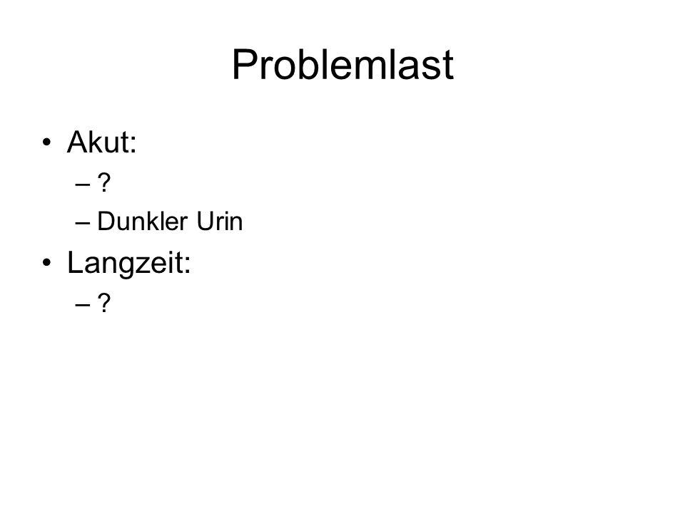 Problemlast Akut: –? –Dunkler Urin Langzeit: –?