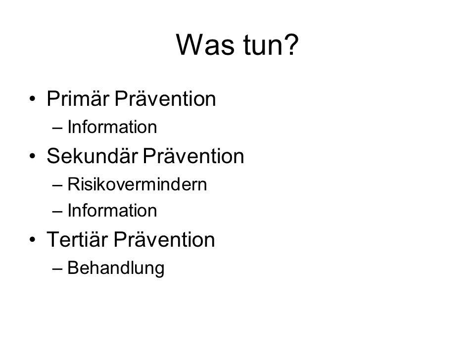 Was tun? Primär Prävention –Information Sekundär Prävention –Risikovermindern –Information Tertiär Prävention –Behandlung