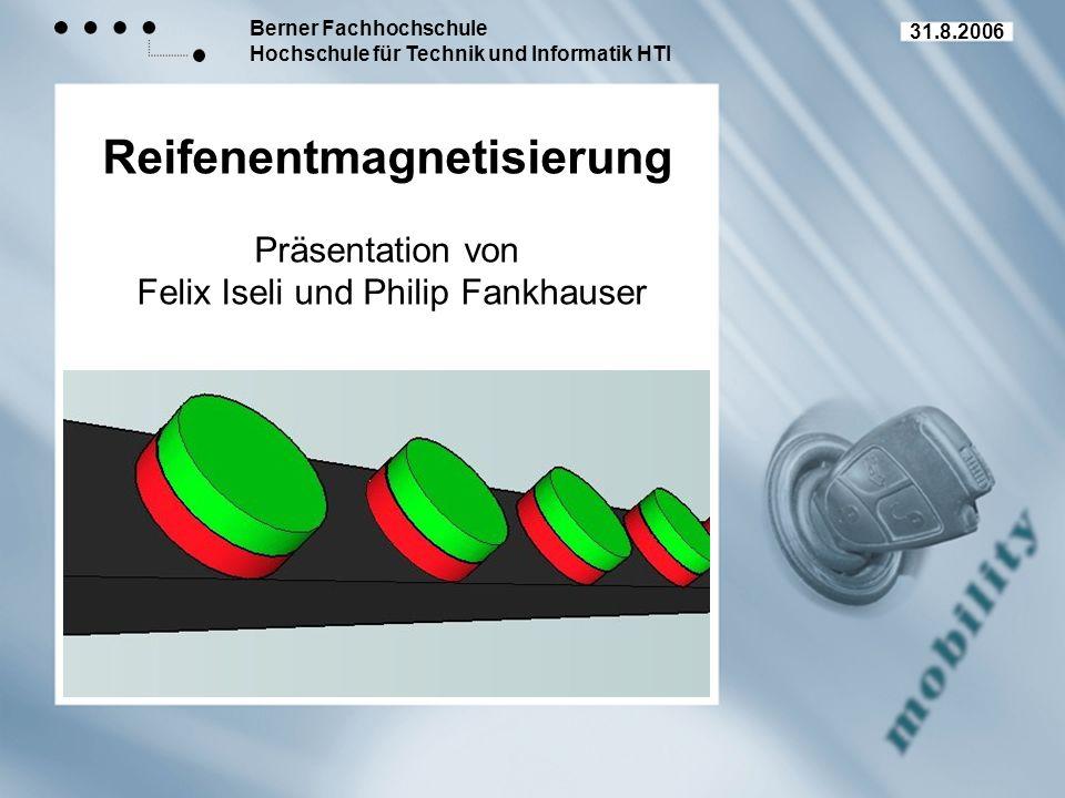 Berner Fachhochschule Hochschule für Technik und Informatik HTI Reifenentmagnetisierung Präsentation von Felix Iseli und Philip Fankhauser 31.8.2006