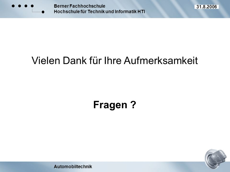 Berner Fachhochschule Hochschule für Technik und Informatik HTI Automobiltechnik 31.8.2006 Vielen Dank für Ihre Aufmerksamkeit Fragen ?