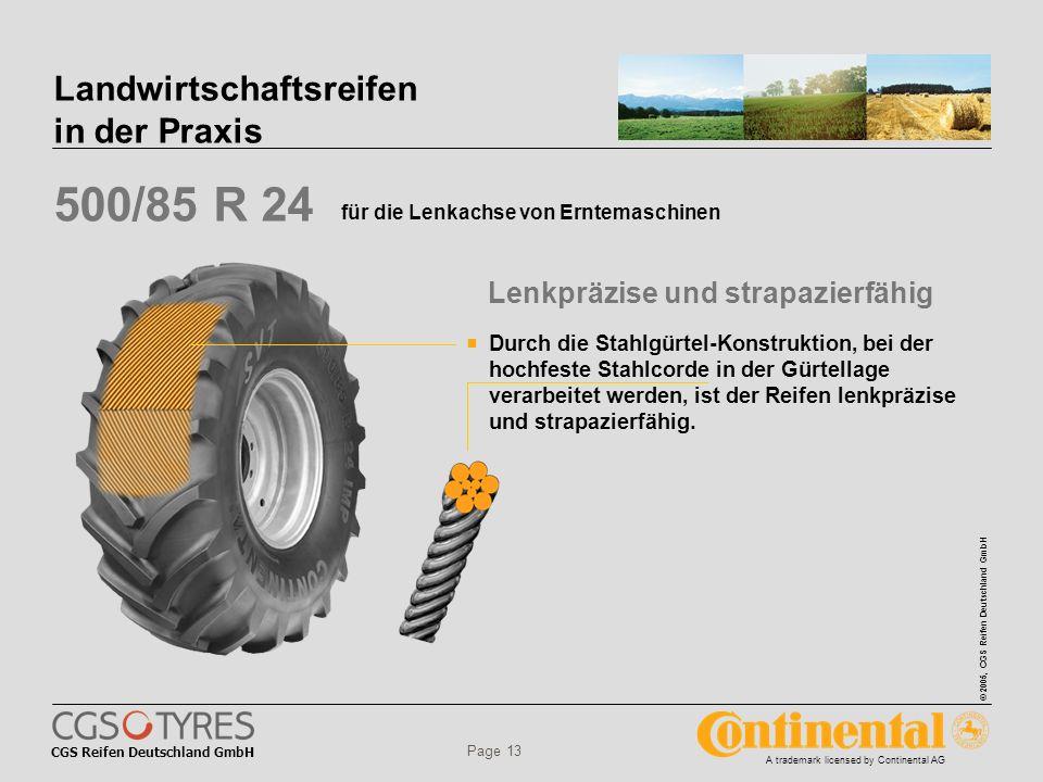 CGS Reifen Deutschland GmbH © 2005, CGS Reifen Deutschland GmbH A trademark licensed by Continental AG Page 13 Landwirtschaftsreifen in der Praxis 500/85 R 24 für die Lenkachse von Erntemaschinen Durch die Stahlgürtel-Konstruktion, bei der hochfeste Stahlcorde in der Gürtellage verarbeitet werden, ist der Reifen lenkpräzise und strapazierfähig.