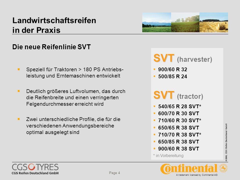 CGS Reifen Deutschland GmbH © 2005, CGS Reifen Deutschland GmbH A trademark licensed by Continental AG Page 4 Landwirtschaftsreifen in der Praxis Die neue Reifenlinie SVT Speziell für Traktoren > 180 PS Antriebs- leistung und Erntemaschinen entwickelt Deutlich größeres Luftvolumen, das durch die Reifenbreite und einen verringerten Felgendurchmesser erreicht wird Zwei unterschiedliche Profile, die für die verschiedenen Anwendungsbereiche optimal ausgelegt sind SVT SVT (harvester) 900/60 R 32 500/85 R 24 SVT SVT (tractor) 540/65 R 28 SVT* 600/70 R 30 SVT 710/60 R 30 SVT* 650/65 R 38 SVT 710/70 R 38 SVT* 650/85 R 38 SVT 900/60 R 38 SVT * in Vorbereitung