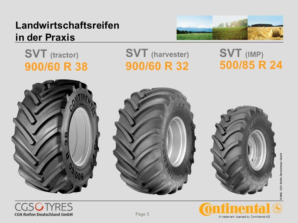 CGS Reifen Deutschland GmbH © 2005, CGS Reifen Deutschland GmbH A trademark licensed by Continental AG Page 5 Landwirtschaftsreifen in der Praxis 900/60 R 32 500/85 R 24 900/60 R 38 SVT (tractor) SVT (harvester) SVT (IMP)