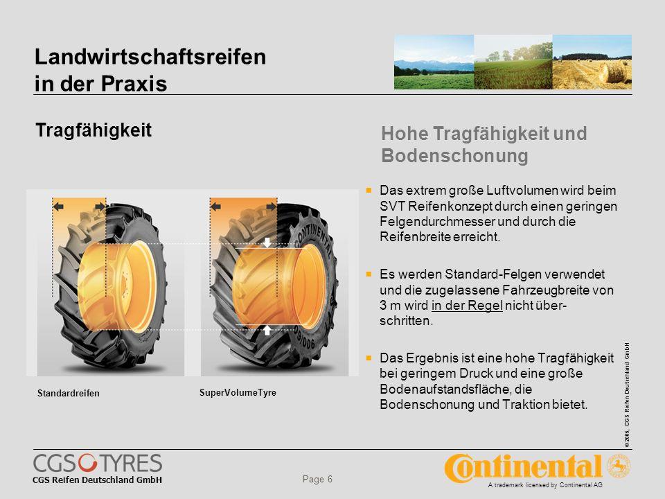 CGS Reifen Deutschland GmbH © 2005, CGS Reifen Deutschland GmbH A trademark licensed by Continental AG Page 6 Landwirtschaftsreifen in der Praxis Tragfähigkeit Das extrem große Luftvolumen wird beim SVT Reifenkonzept durch einen geringen Felgendurchmesser und durch die Reifenbreite erreicht.