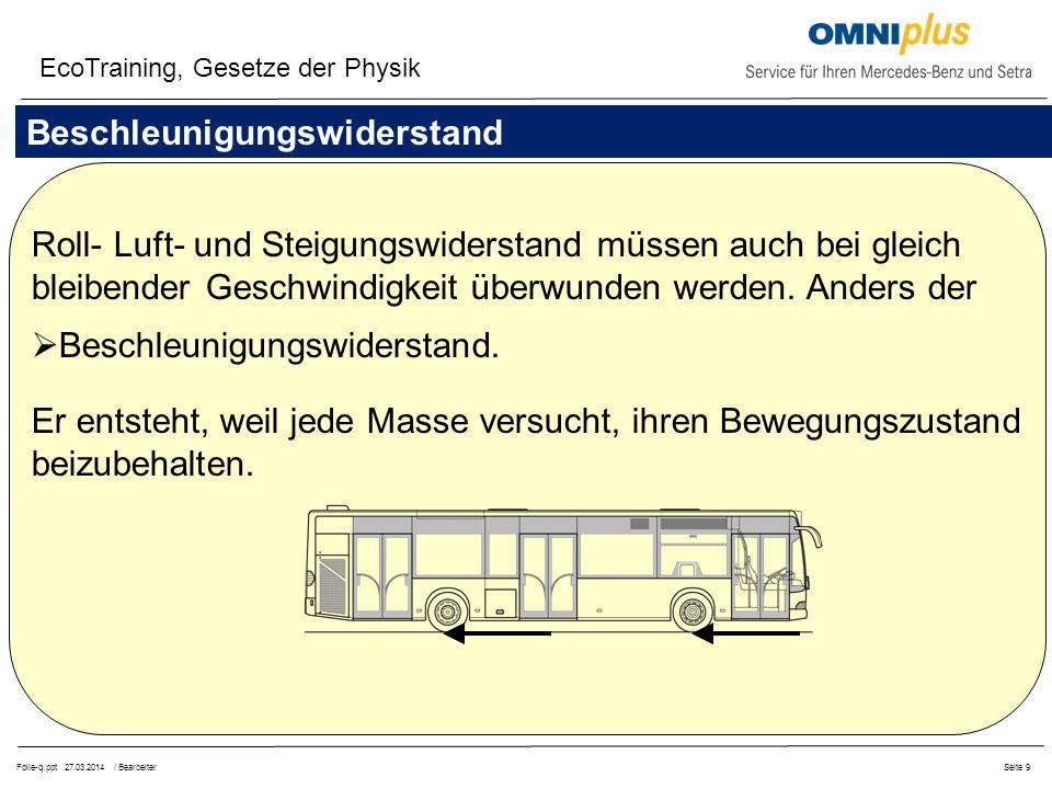 Folie-q.ppt 27.03.2014 / BearbeiterSeite 9 Beschleunigungswiderstand Roll- Luft- und Steigungswiderstand müssen auch bei gleich bleibender Geschwindigkeit überwunden werden.