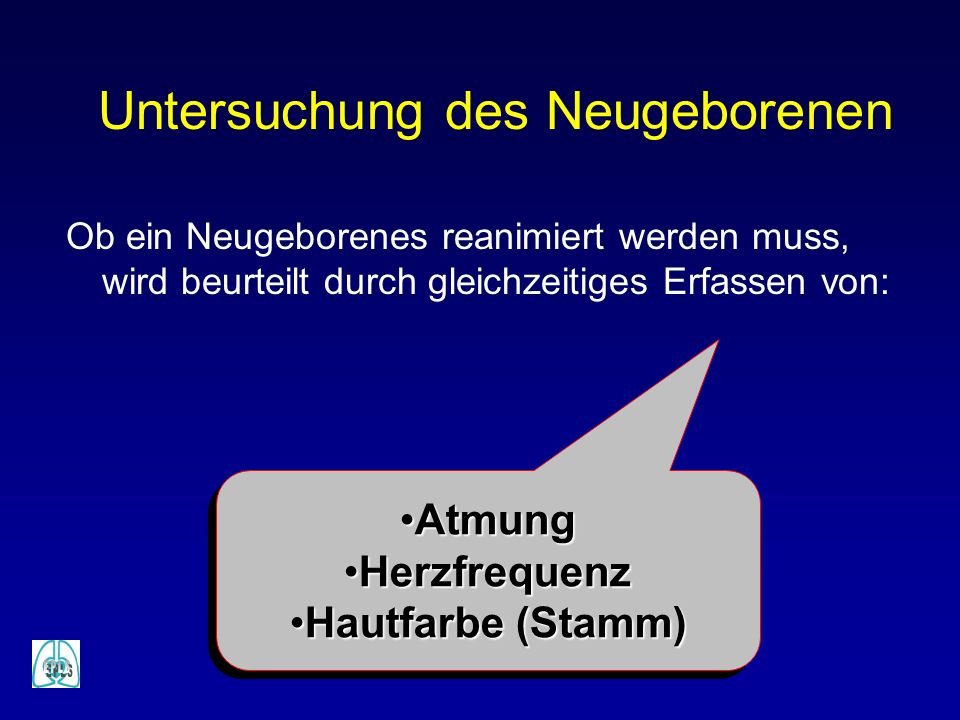 Untersuchung des Neugeborenen Ob ein Neugeborenes reanimiert werden muss, wird beurteilt durch gleichzeitiges Erfassen von: AtmungAtmung HerzfrequenzH