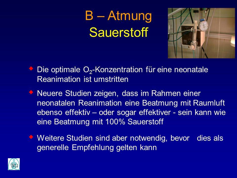B – Atmung Sauerstoff Die optimale O 2 -Konzentration für eine neonatale Reanimation ist umstritten Neuere Studien zeigen, dass im Rahmen einer neonat