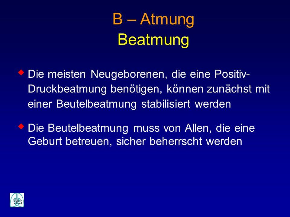 B – Atmung Beatmung Die meisten Neugeborenen, die eine Positiv- Druckbeatmung benötigen, können zunächst mit einer Beutelbeatmung stabilisiert werden