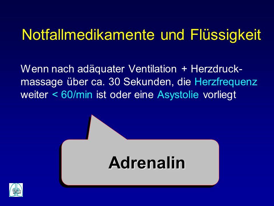 Notfallmedikamente und Flüssigkeit Wenn nach adäquater Ventilation + Herzdruck- massage über ca. 30 Sekunden, die Herzfrequenz weiter < 60/min ist ode
