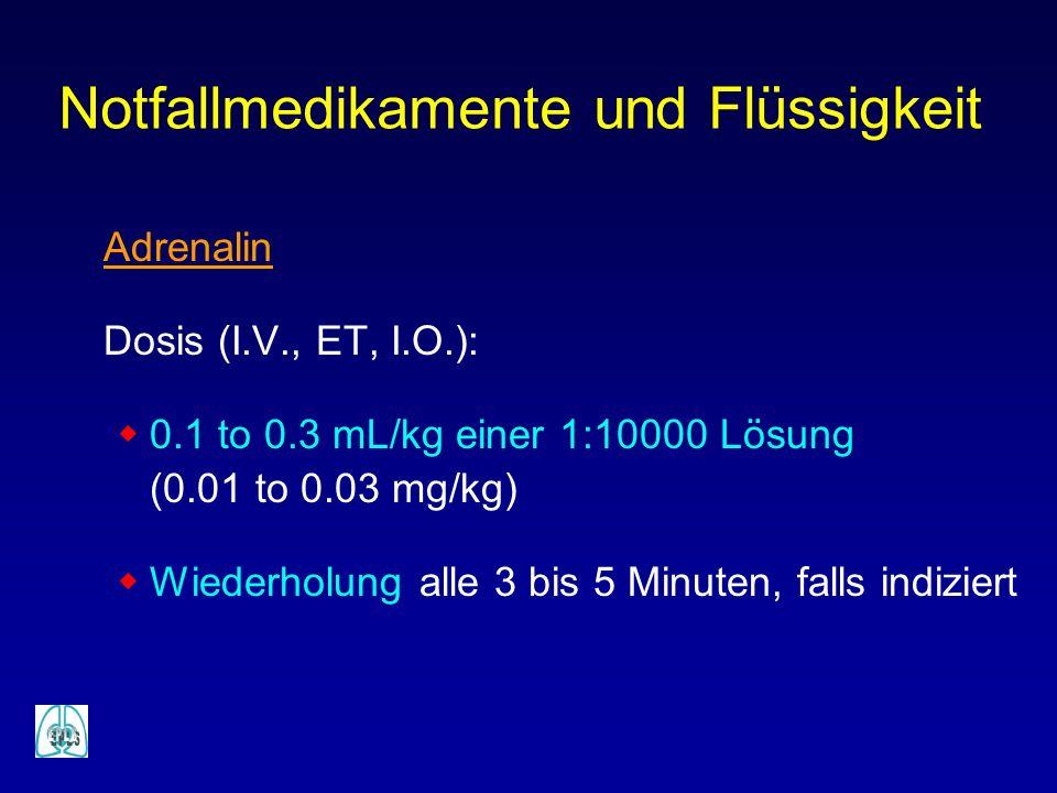 Notfallmedikamente und Flüssigkeit Adrenalin Dosis (I.V., ET, I.O.): 0.1 to 0.3 mL/kg einer 1:10000 Lösung (0.01 to 0.03 mg/kg) Wiederholung alle 3 bi