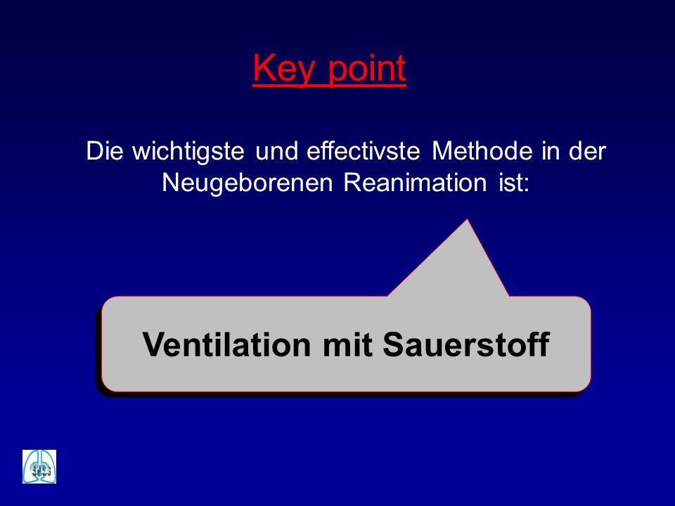 Key point Die wichtigste und effectivste Methode in der Neugeborenen Reanimation ist: Ventilation mit Sauerstoff
