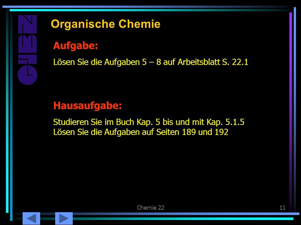 Chemie 2211 Aufgabe: Organische Chemie Lösen Sie die Aufgaben 5 – 8 auf Arbeitsblatt S. 22.1 Hausaufgabe: Studieren Sie im Buch Kap. 5 bis und mit Kap