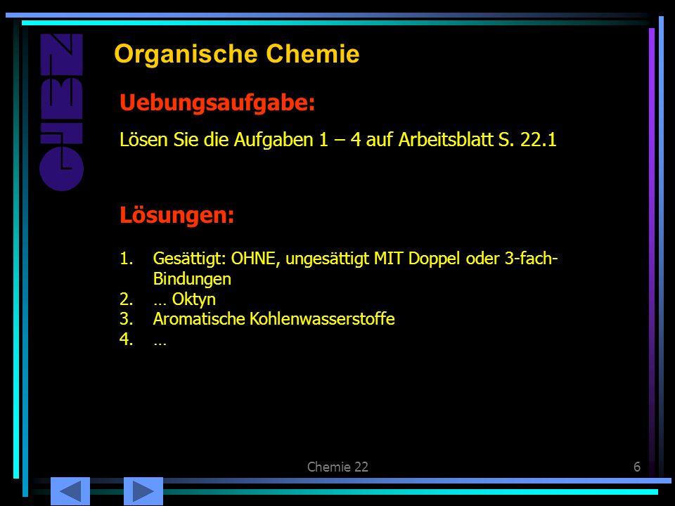 Chemie 226 Uebungsaufgabe: Organische Chemie Lösen Sie die Aufgaben 1 – 4 auf Arbeitsblatt S. 22.1 Lösungen: 1.Gesättigt: OHNE, ungesättigt MIT Doppel