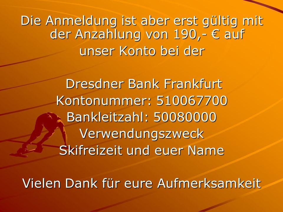 Die Anmeldung ist aber erst gültig mit der Anzahlung von 190,- auf unser Konto bei der Dresdner Bank Frankfurt Dresdner Bank Frankfurt Kontonummer: 510067700 Bankleitzahl: 50080000 Verwendungszweck Skifreizeit und euer Name Vielen Dank für eure Aufmerksamkeit