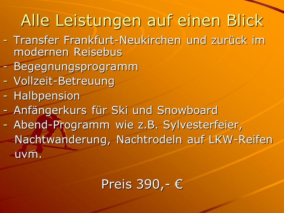 -Transfer Frankfurt-Neukirchen und zurück im modernen Reisebus -Begegnungsprogramm -Vollzeit-Betreuung -Halbpension -Anfängerkurs für Ski und Snowboard -Abend-Programm wie z.B.
