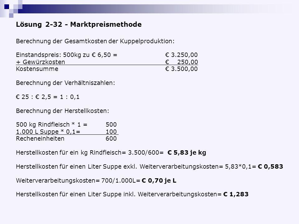 Lösung 2-32 - Marktpreismethode Berechnung der Gesamtkosten der Kuppelproduktion: Einstandspreis: 500kg zu 6,50 = 3.250,00 + Gewürzkosten 250,00 Kostensumme 3.500,00 Berechnung der Verhältniszahlen: 25 : 2,5 = 1 : 0,1 Berechnung der Herstellkosten: 500 kg Rindfleisch * 1 =500 1.000 L Suppe * 0,1= 100 Recheneinheiten600 Herstellkosten für ein kg Rindfleisch= 3.500/600= 5,83 je kg Herstellkosten für einen Liter Suppe exkl.
