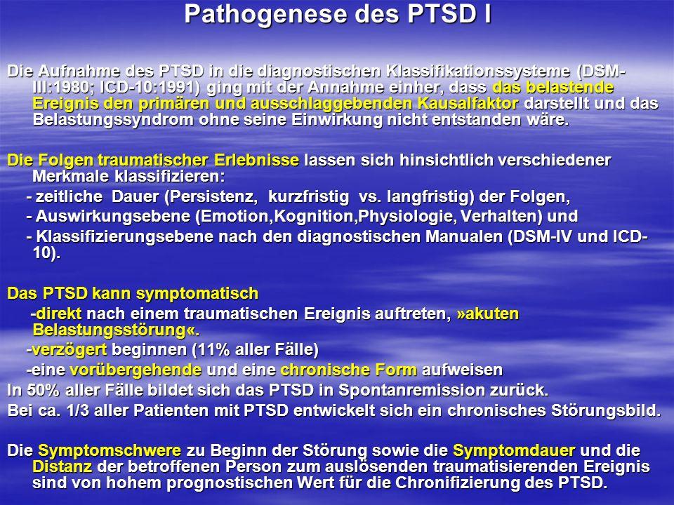 Pathogenese des PTSD I Die Aufnahme des PTSD in die diagnostischen Klassifikationssysteme (DSM- III:1980; ICD-10:1991) ging mit der Annahme einher, da