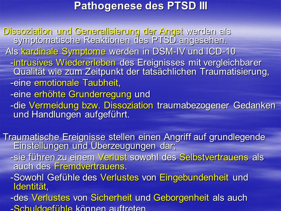 Pathogenese des PTSD III Dissoziation und Generalisierung der Angst werden als symptomatische Reaktionen des PTSD angesehen. Als kardinale Symptome we