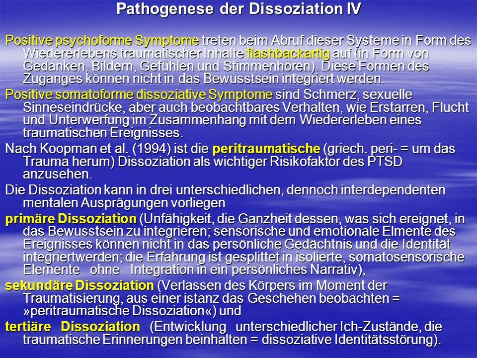 Pathogenese der Dissoziation IV Positive psychoforme Symptome treten beim Abruf dieser Systeme in Form des Wiedererlebens traumatischer Inhalte flashb