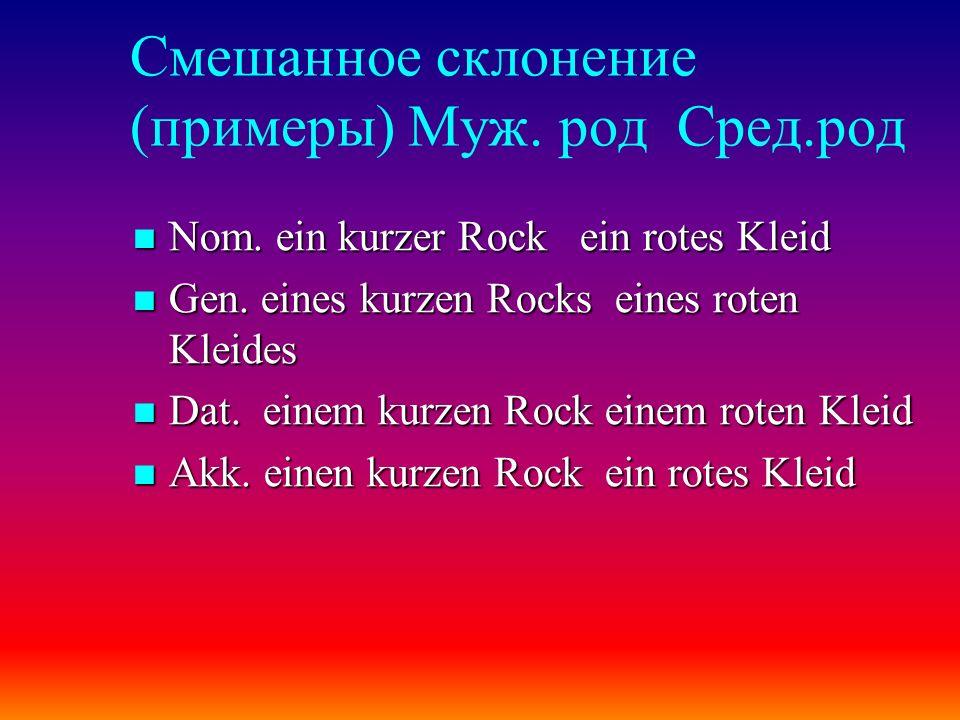 Смешанное склонение (примеры) Муж. род Сред.род Nom. ein kurzer Rock ein rotes Kleid Nom. ein kurzer Rock ein rotes Kleid Gen. eines kurzen Rocks eine