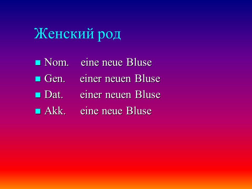 Женский род Nom. eine neue Bluse Nom. eine neue Bluse Gen. einer neuen Bluse Gen. einer neuen Bluse Dat. einer neuen Bluse Dat. einer neuen Bluse Akk.