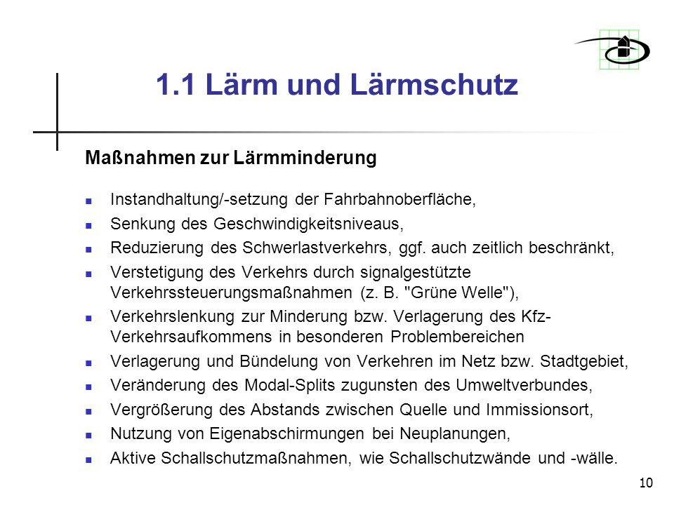 10 1.1 Lärm und Lärmschutz Maßnahmen zur Lärmminderung Instandhaltung/-setzung der Fahrbahnoberfläche, Senkung des Geschwindigkeitsniveaus, Reduzierun