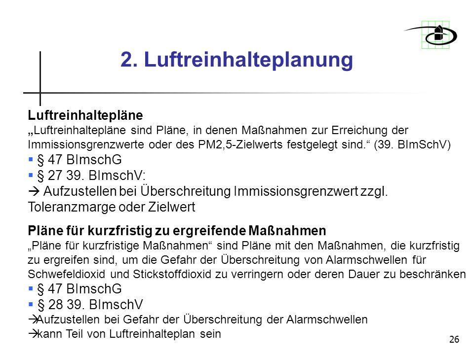 26 2. Luftreinhalteplanung Luftreinhaltepläne Luftreinhaltepläne sind Pläne, in denen Maßnahmen zur Erreichung der Immissionsgrenzwerte oder des PM2,5