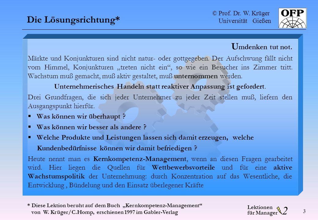 © Prof. Dr. W. Krüger Universität Gießen 2 Lektionen für Manager 3 Die Lösungsrichtung* U mdenken tut not. Märkte und Konjunkturen sind nicht natur- o