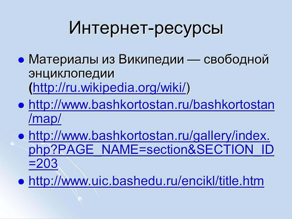 Интернет-ресурсы Материалы из Википедии свободной энциклопедии (http://ru.wikipedia.org/wiki/) Материалы из Википедии свободной энциклопедии (http://ru.wikipedia.org/wiki/)http://ru.wikipedia.org/wiki/ http://www.bashkortostan.ru/bashkortostan /map/ http://www.bashkortostan.ru/bashkortostan /map/ http://www.bashkortostan.ru/bashkortostan /map/ http://www.bashkortostan.ru/bashkortostan /map/ http://www.bashkortostan.ru/gallery/index.
